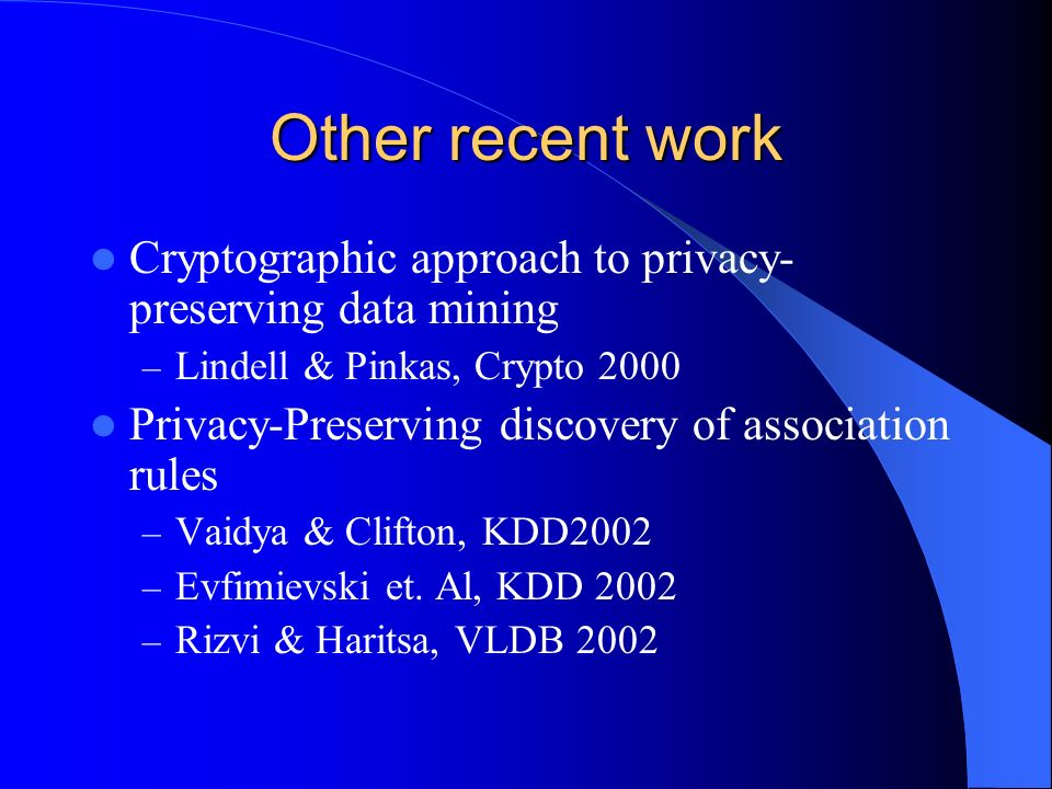 Other recent work Cryptographic approach to privacy- preserving data mining – Lindell & Pinkas, Crypto 2000 Privacy-Preserving discovery of association rules – Vaidya & Clifton, KDD2002 – Evfimievski et.