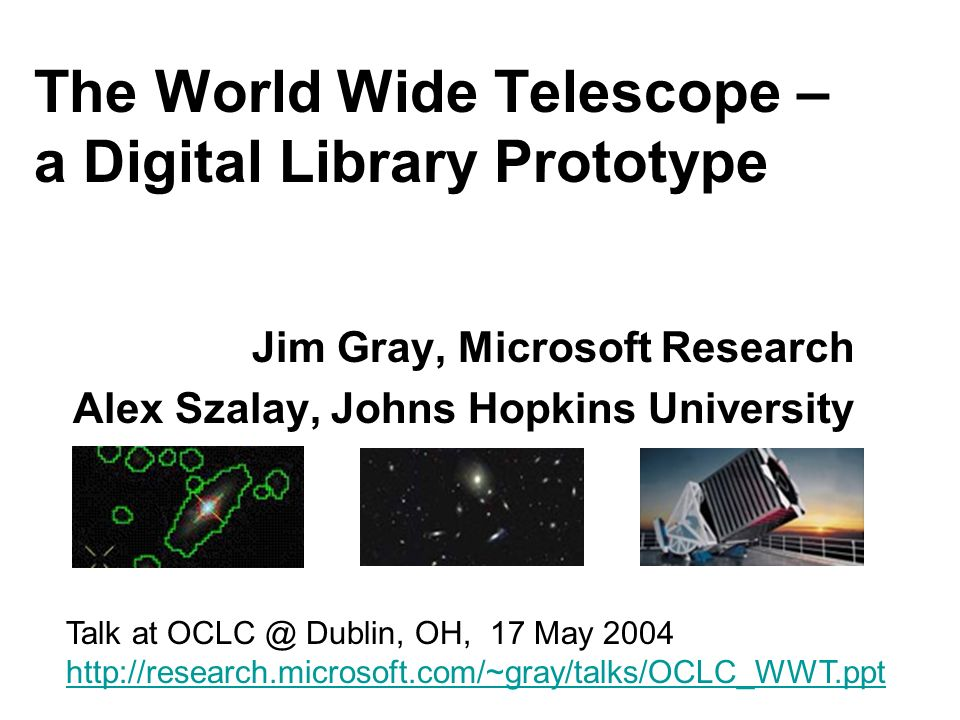 The World Wide Telescope – a Digital Library Prototype Jim Gray, Microsoft Research Alex Szalay, Johns Hopkins University Talk at OCLC @ Dublin, OH, 17 May 2004 http://research.microsoft.com/~gray/talks/OCLC_WWT.ppt
