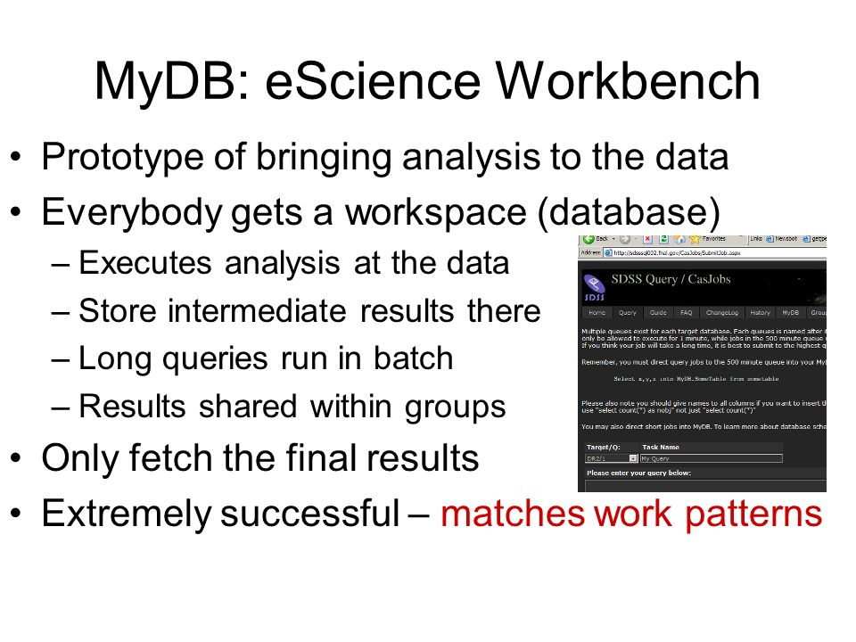 MyDB: eScience Workbench Prototype of bringing analysis to the data Everybody gets a workspace (database) –Executes analysis at the data –Store intermediate results there –Long queries run in batch –Results shared within groups Only fetch the final results Extremely successful – matches work patterns