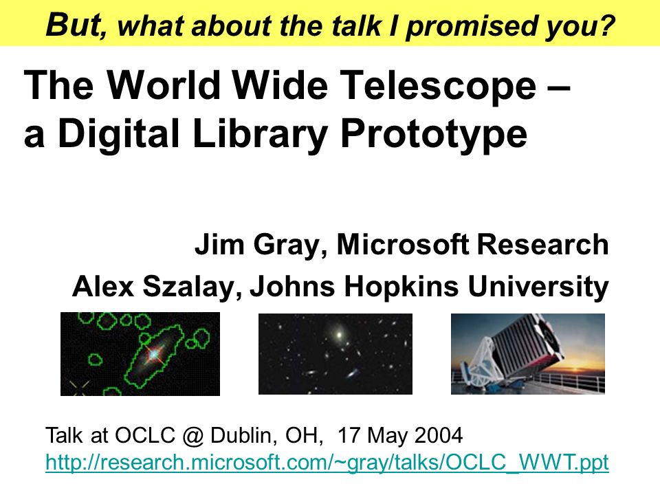 The World Wide Telescope – a Digital Library Prototype Jim Gray, Microsoft Research Alex Szalay, Johns Hopkins University Talk at OCLC @ Dublin, OH, 17 May 2004 http://research.microsoft.com/~gray/talks/OCLC_WWT.ppt But, what about the talk I promised you