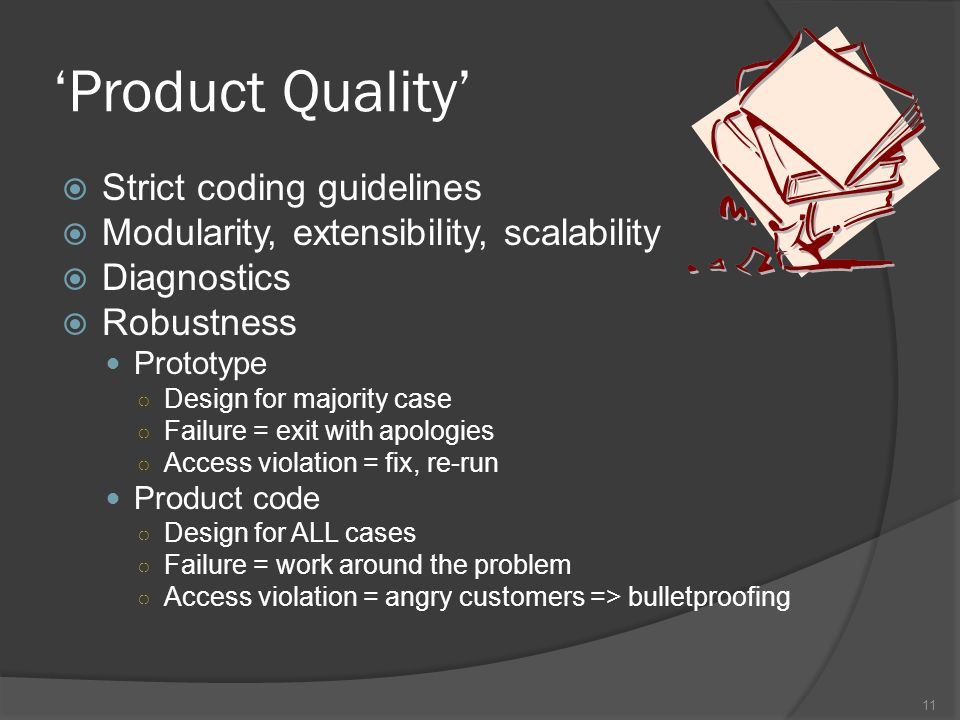Product Quality Strict coding guidelines Modularity, extensibility, scalability Diagnostics Robustness Prototype Design for majority case Failure = exit with apologies Access violation = fix, re-run Product code Design for ALL cases Failure = work around the problem Access violation = angry customers => bulletproofing 11
