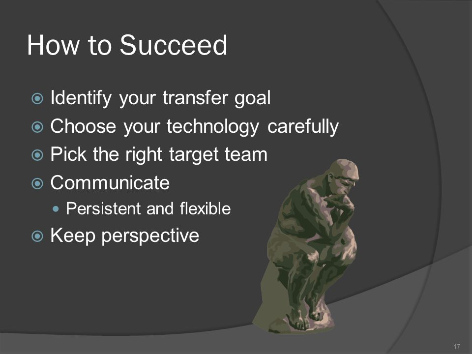 How to Succeed Identify your transfer goal Choose your technology carefully Pick the right target team Communicate Persistent and flexible Keep perspective 17