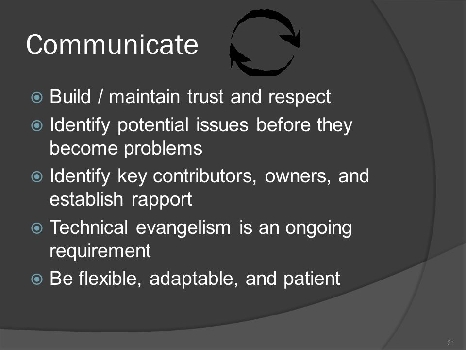 Communicate Build / maintain trust and respect Identify potential issues before they become problems Identify key contributors, owners, and establish rapport Technical evangelism is an ongoing requirement Be flexible, adaptable, and patient 21