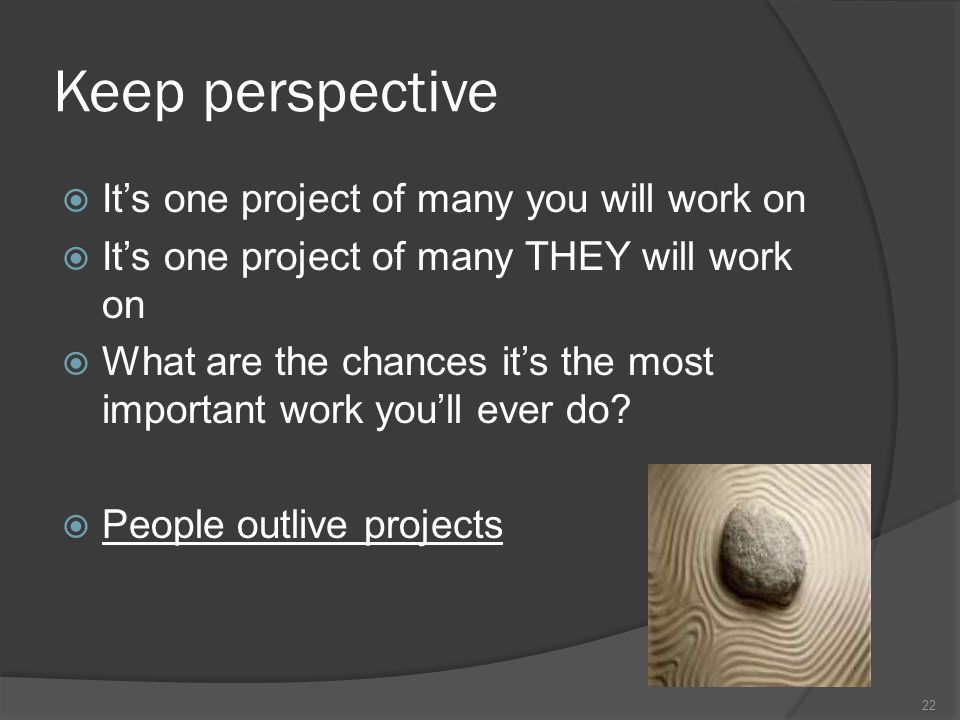 Keep perspective Its one project of many you will work on Its one project of many THEY will work on What are the chances its the most important work youll ever do.