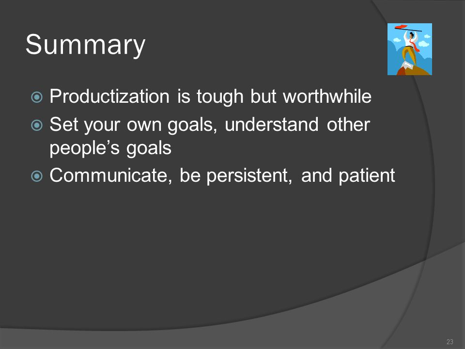 Summary Productization is tough but worthwhile Set your own goals, understand other peoples goals Communicate, be persistent, and patient 23
