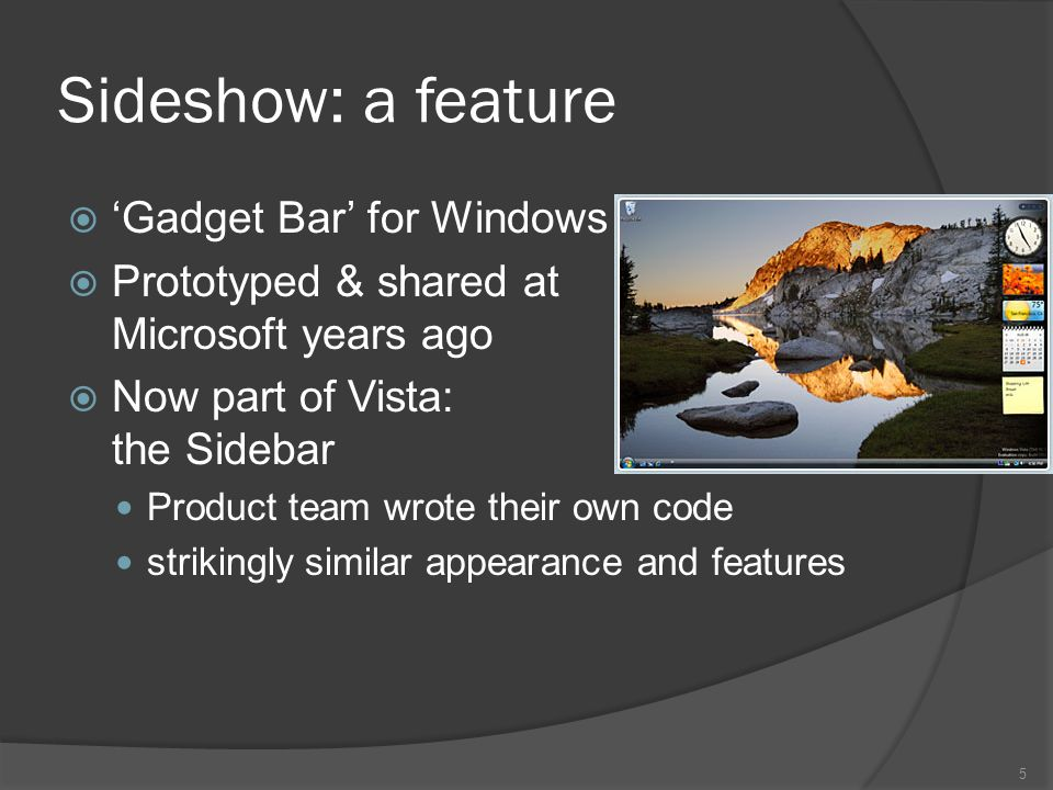 Sideshow: a feature Gadget Bar for Windows Prototyped & shared at Microsoft years ago Now part of Vista: the Sidebar Product team wrote their own code strikingly similar appearance and features 5