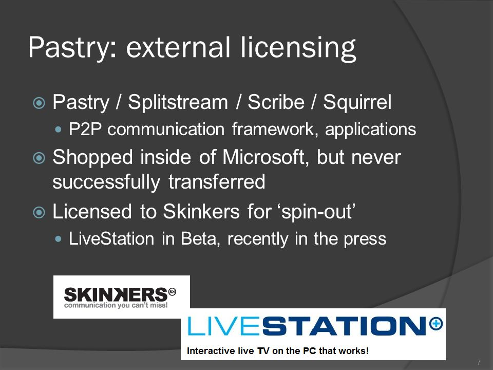 Pastry: external licensing Pastry / Splitstream / Scribe / Squirrel P2P communication framework, applications Shopped inside of Microsoft, but never successfully transferred Licensed to Skinkers for spin-out LiveStation in Beta, recently in the press 7