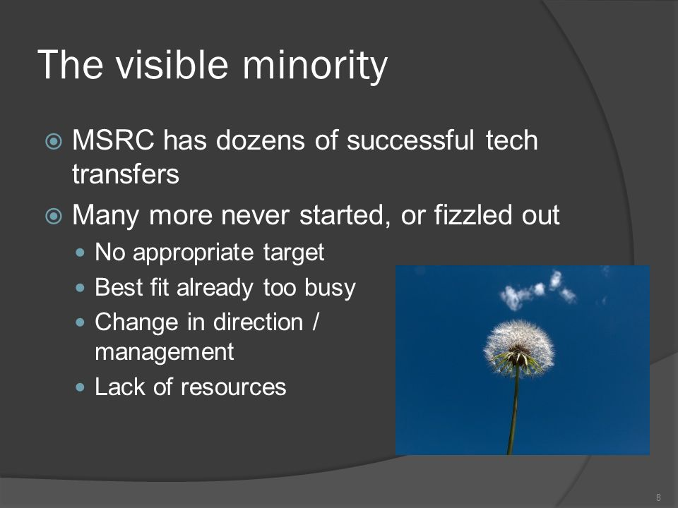 The visible minority MSRC has dozens of successful tech transfers Many more never started, or fizzled out No appropriate target Best fit already too busy Change in direction / management Lack of resources 8
