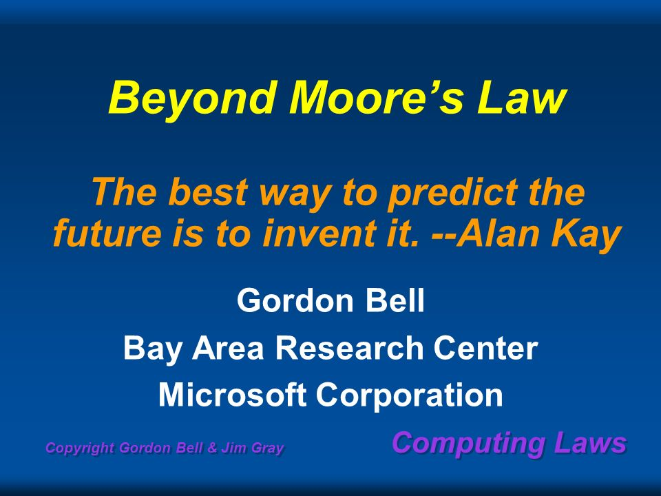 Copyright Gordon Bell & Jim Gray Computing Laws Beyond Moores Law The best way to predict the future is to invent it.