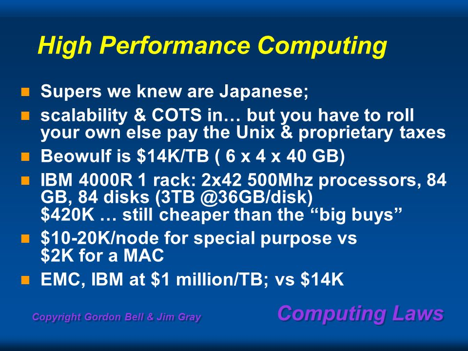 Copyright Gordon Bell & Jim Gray Computing Laws High Performance Computing Supers we knew are Japanese; scalability & COTS in… but you have to roll your own else pay the Unix & proprietary taxes Beowulf is $14K/TB ( 6 x 4 x 40 GB) IBM 4000R 1 rack: 2x42 500Mhz processors, 84 GB, 84 disks (3TB @36GB/disk) $420K … still cheaper than the big buys $10-20K/node for special purpose vs $2K for a MAC EMC, IBM at $1 million/TB; vs $14K