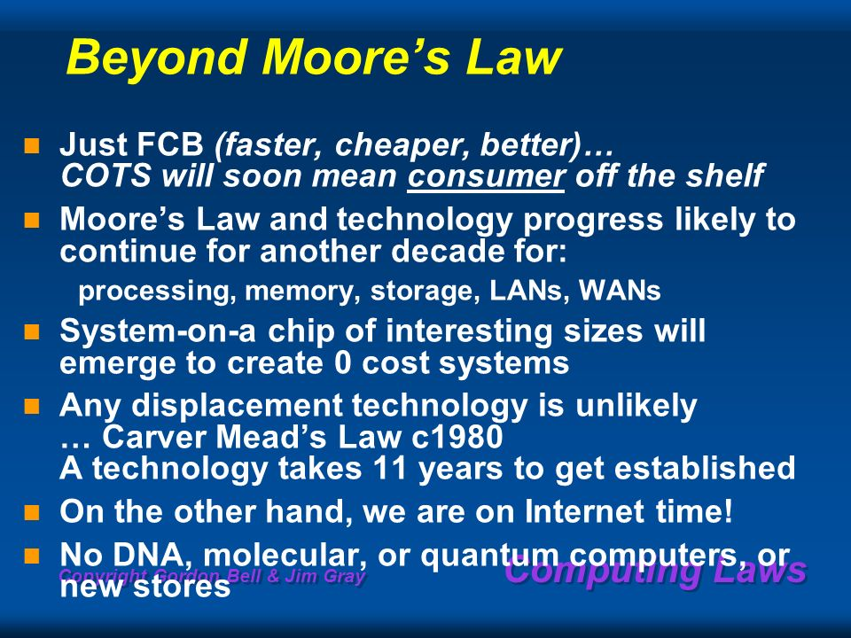 Copyright Gordon Bell & Jim Gray Computing Laws Beyond Moores Law Just FCB (faster, cheaper, better)… COTS will soon mean consumer off the shelf Moores Law and technology progress likely to continue for another decade for: processing, memory, storage, LANs, WANs System-on-a chip of interesting sizes will emerge to create 0 cost systems Any displacement technology is unlikely … Carver Meads Law c1980 A technology takes 11 years to get established On the other hand, we are on Internet time.