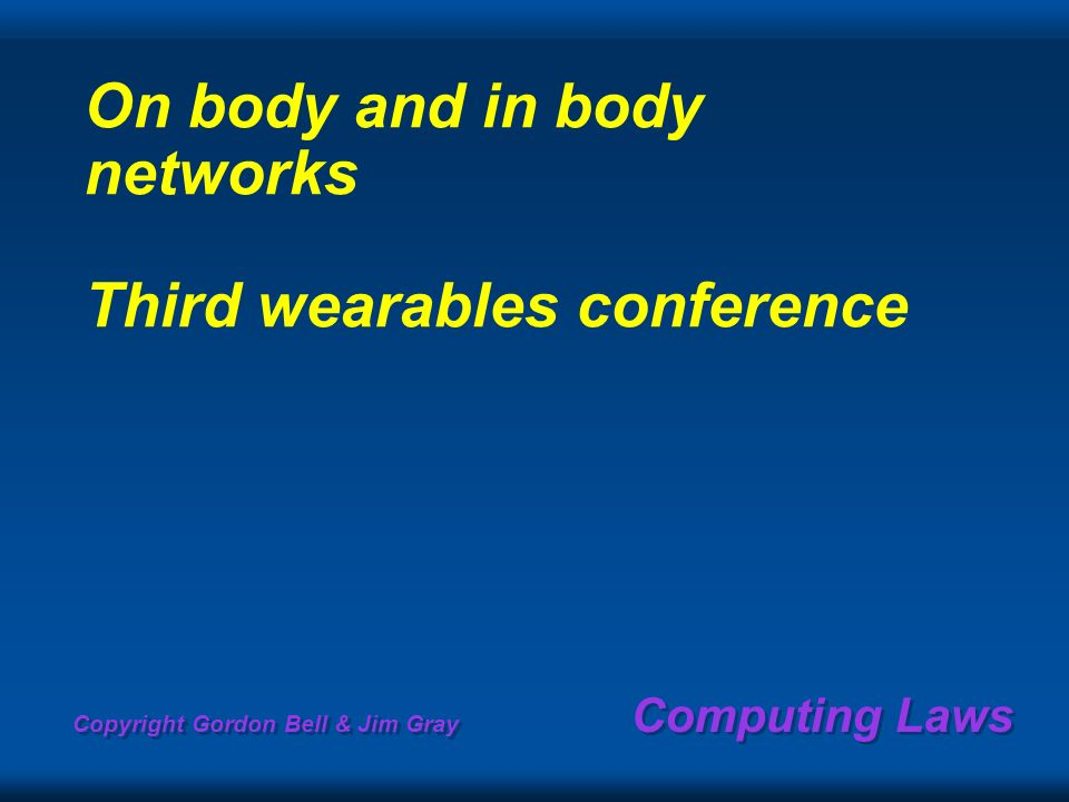 Copyright Gordon Bell & Jim Gray Computing Laws On body and in body networks Third wearables conference