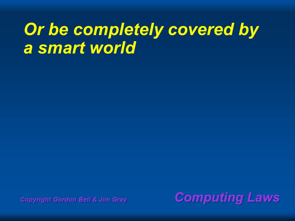 Copyright Gordon Bell & Jim Gray Computing Laws Or be completely covered by a smart world