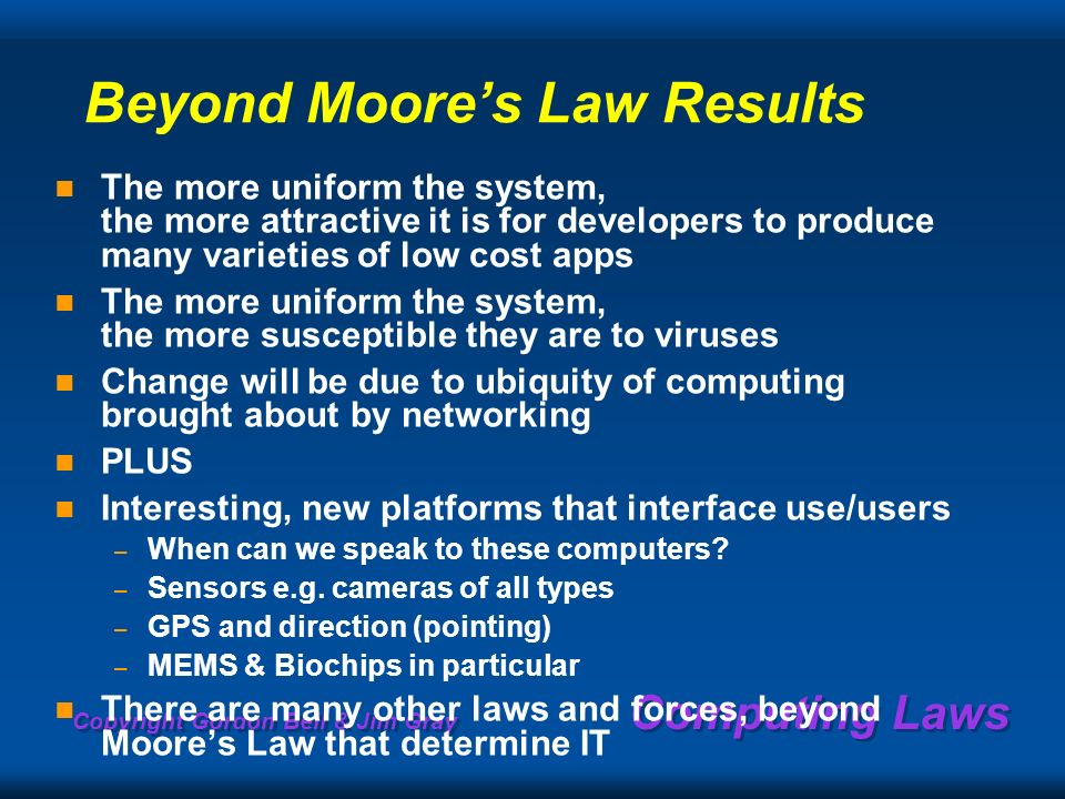 Copyright Gordon Bell & Jim Gray Computing Laws Beyond Moores Law Results The more uniform the system, the more attractive it is for developers to produce many varieties of low cost apps The more uniform the system, the more susceptible they are to viruses Change will be due to ubiquity of computing brought about by networking PLUS Interesting, new platforms that interface use/users – When can we speak to these computers.
