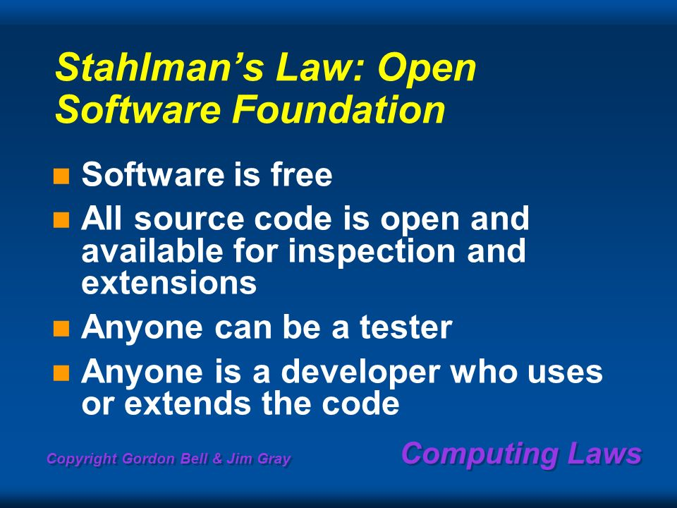 Copyright Gordon Bell & Jim Gray Computing Laws Stahlmans Law: Open Software Foundation Software is free All source code is open and available for inspection and extensions Anyone can be a tester Anyone is a developer who uses or extends the code