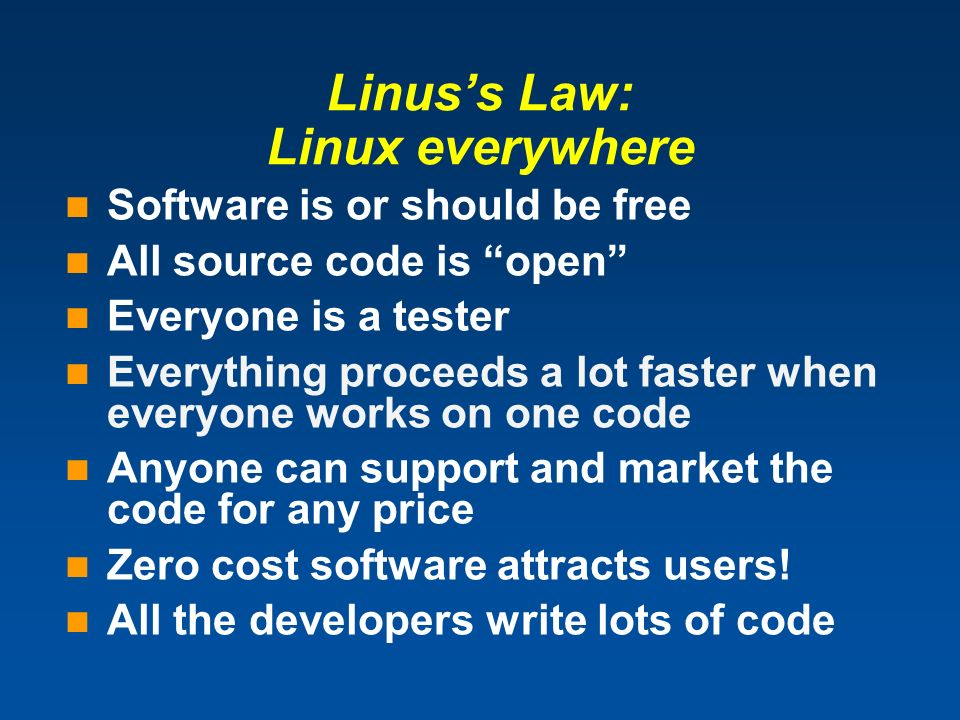 Linuss Law: Linux everywhere Software is or should be free All source code is open Everyone is a tester Everything proceeds a lot faster when everyone works on one code Anyone can support and market the code for any price Zero cost software attracts users.