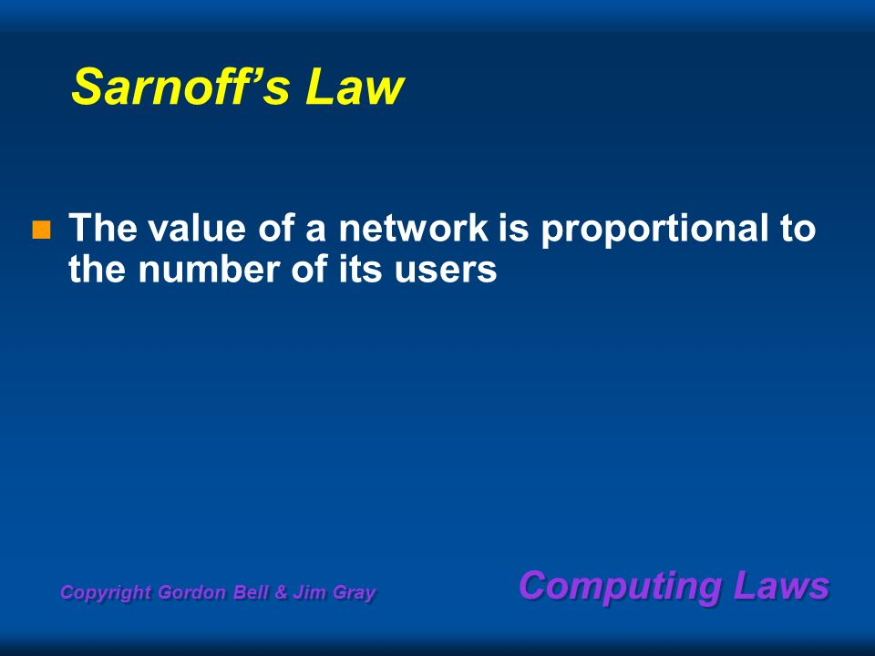 Copyright Gordon Bell & Jim Gray Computing Laws Sarnoffs Law The value of a network is proportional to the number of its users