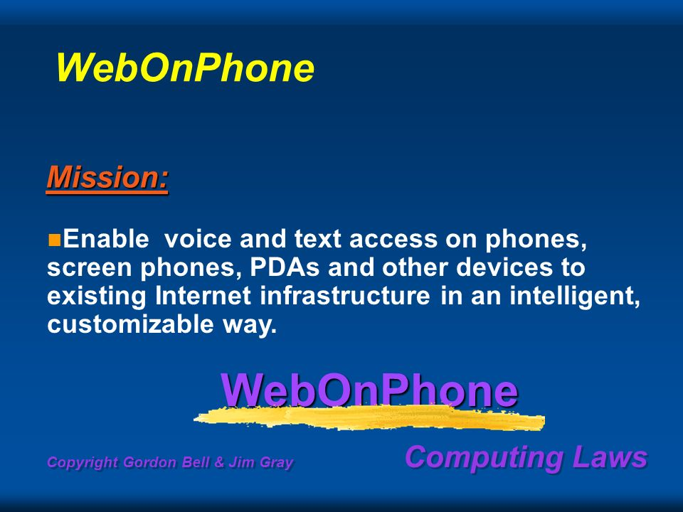 Copyright Gordon Bell & Jim Gray Computing Laws Enable voice and text access on phones, screen phones, PDAs and other devices to existing Internet infrastructure in an intelligent, customizable way.WebOnPhoneMission: WebOnPhone