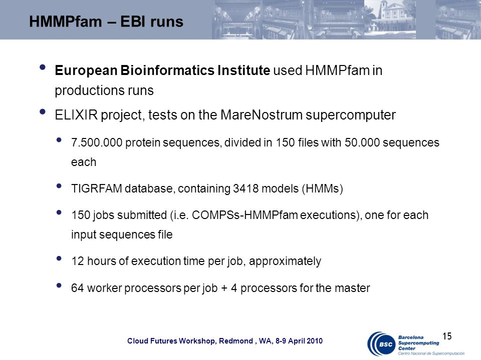 Cloud Futures Workshop, Redmond, WA, 8-9 April 2010 HMMPfam – EBI runs European Bioinformatics Institute used HMMPfam in productions runs ELIXIR project, tests on the MareNostrum supercomputer 7.500.000 protein sequences, divided in 150 files with 50.000 sequences each TIGRFAM database, containing 3418 models (HMMs) 150 jobs submitted (i.e.