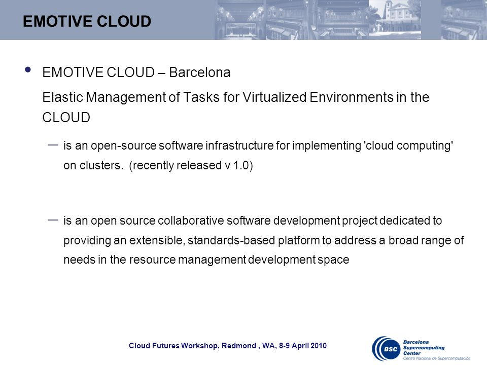 Cloud Futures Workshop, Redmond, WA, 8-9 April 2010 EMOTIVE CLOUD EMOTIVE CLOUD – Barcelona Elastic Management of Tasks for Virtualized Environments in the CLOUD – is an open-source software infrastructure for implementing cloud computing on clusters.