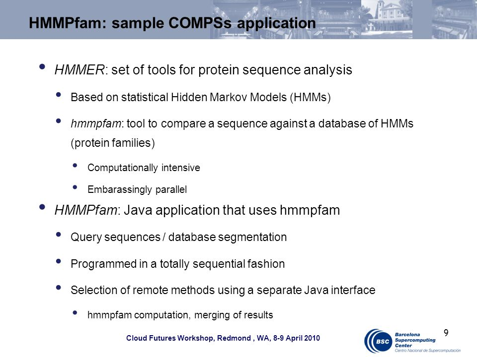 Cloud Futures Workshop, Redmond, WA, 8-9 April 2010 HMMPfam: sample COMPSs application HMMER: set of tools for protein sequence analysis Based on statistical Hidden Markov Models (HMMs) hmmpfam: tool to compare a sequence against a database of HMMs (protein families) Computationally intensive Embarassingly parallel HMMPfam: Java application that uses hmmpfam Query sequences / database segmentation Programmed in a totally sequential fashion Selection of remote methods using a separate Java interface hmmpfam computation, merging of results 9