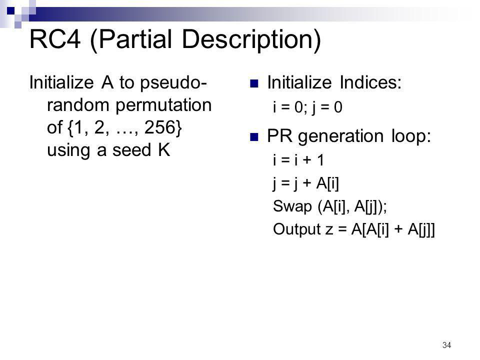 34 RC4 (Partial Description) Initialize A to pseudo- random permutation of {1, 2, …, 256} using a seed K Initialize Indices: i = 0; j = 0 PR generation loop: i = i + 1 j = j + A[i] Swap (A[i], A[j]); Output z = A[A[i] + A[j]]