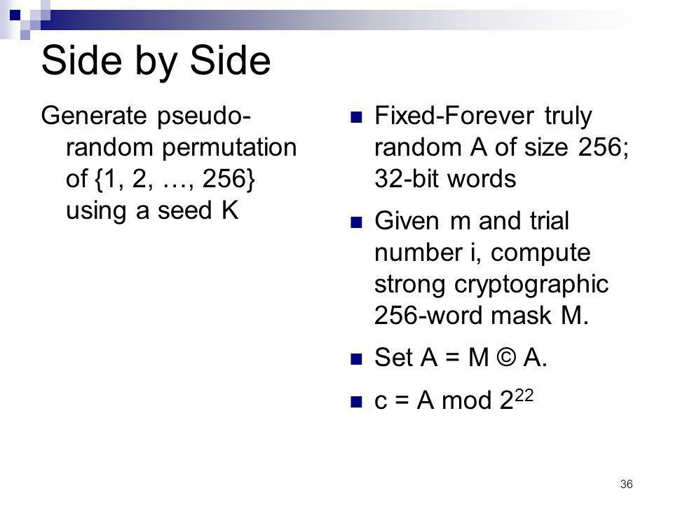 36 Side by Side Generate pseudo- random permutation of {1, 2, …, 256} using a seed K Fixed-Forever truly random A of size 256; 32-bit words Given m and trial number i, compute strong cryptographic 256-word mask M.