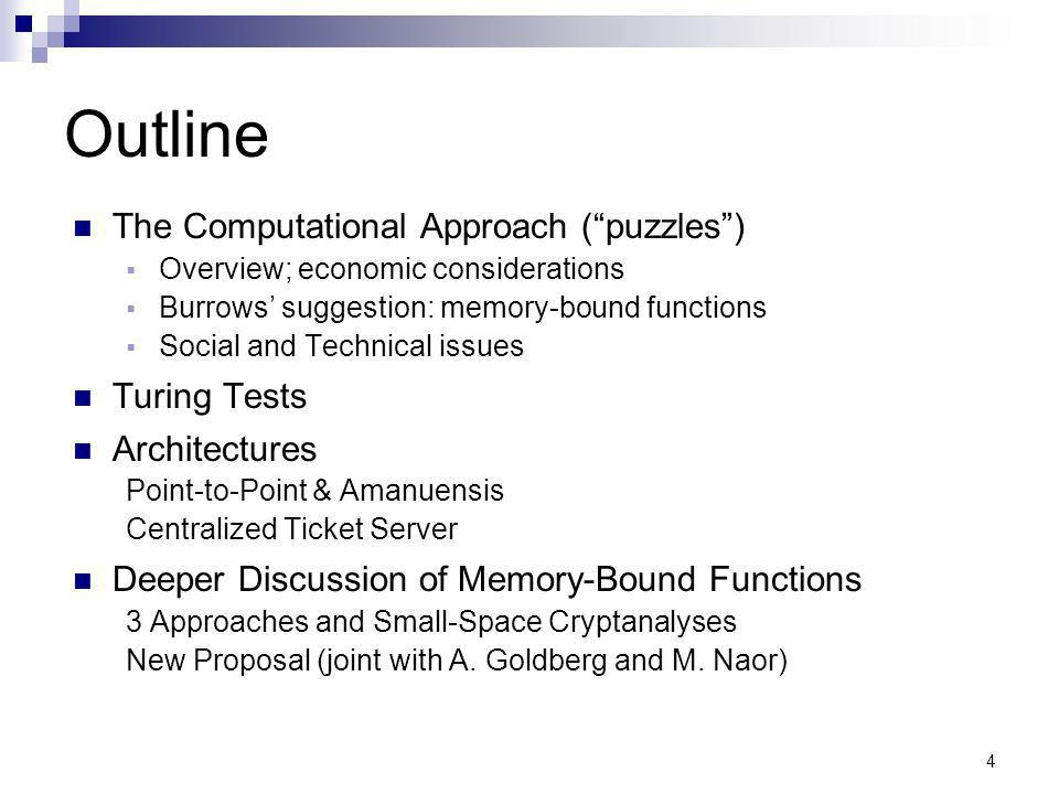 4 Outline The Computational Approach (puzzles) Overview; economic considerations Burrows suggestion: memory-bound functions Social and Technical issues Turing Tests Architectures Point-to-Point & Amanuensis Centralized Ticket Server Deeper Discussion of Memory-Bound Functions 3 Approaches and Small-Space Cryptanalyses New Proposal (joint with A.