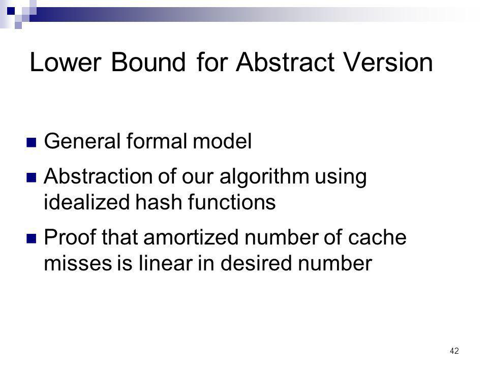 42 Lower Bound for Abstract Version General formal model Abstraction of our algorithm using idealized hash functions Proof that amortized number of cache misses is linear in desired number