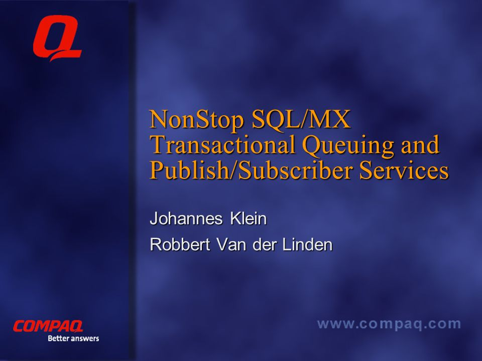 Better answers NonStop SQL/MX Transactional Queuing and Publish/Subscriber Services Johannes Klein Robbert Van der Linden
