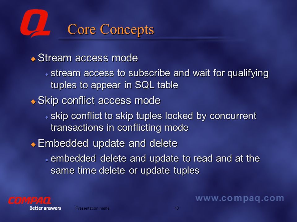 Better answers 10Presentation name Core Concepts Stream access mode Stream access mode stream access to subscribe and wait for qualifying tuples to appear in SQL table stream access to subscribe and wait for qualifying tuples to appear in SQL table Skip conflict access mode Skip conflict access mode skip conflict to skip tuples locked by concurrent transactions in conflicting mode skip conflict to skip tuples locked by concurrent transactions in conflicting mode Embedded update and delete Embedded update and delete embedded delete and update to read and at the same time delete or update tuples embedded delete and update to read and at the same time delete or update tuples