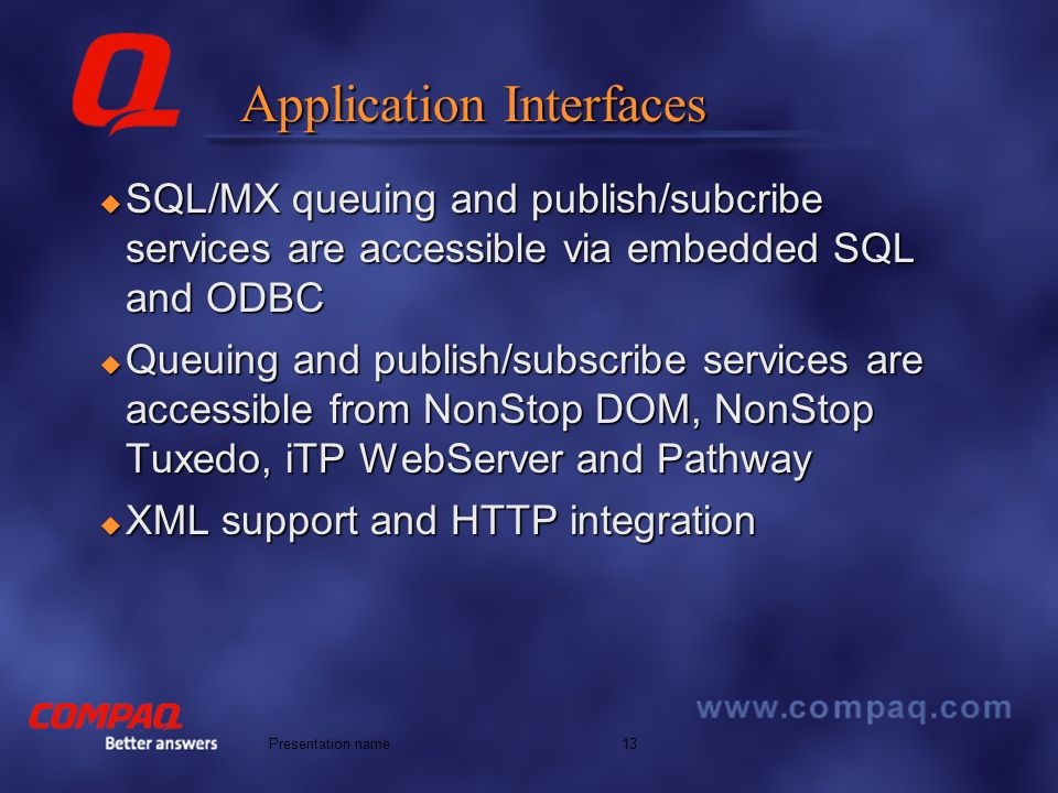 Better answers 13Presentation name Application Interfaces SQL/MX queuing and publish/subcribe services are accessible via embedded SQL and ODBC SQL/MX queuing and publish/subcribe services are accessible via embedded SQL and ODBC Queuing and publish/subscribe services are accessible from NonStop DOM, NonStop Tuxedo, iTP WebServer and Pathway Queuing and publish/subscribe services are accessible from NonStop DOM, NonStop Tuxedo, iTP WebServer and Pathway XML support and HTTP integration XML support and HTTP integration