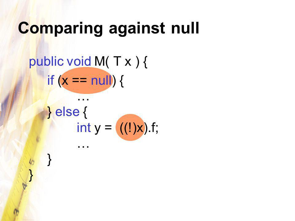 Comparing against null public void M( T x ) { if (x == null) { … } else { int y = ((!)x).f; … } }