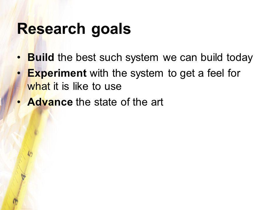 Research goals Build the best such system we can build today Experiment with the system to get a feel for what it is like to use Advance the state of the art