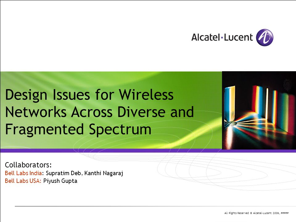 All Rights Reserved © Alcatel-Lucent 2006, ##### Design Issues for Wireless Networks Across Diverse and Fragmented Spectrum Collaborators: Bell Labs India: Supratim Deb, Kanthi Nagaraj Bell Labs USA: Piyush Gupta
