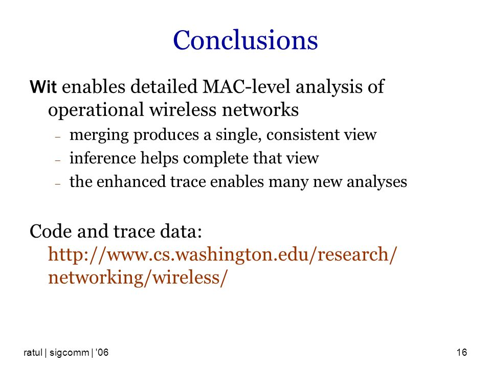 ratul | sigcomm | 0616 Conclusions Wit enables detailed MAC-level analysis of operational wireless networks merging produces a single, consistent view inference helps complete that view the enhanced trace enables many new analyses Code and trace data: http://www.cs.washington.edu/research/ networking/wireless/