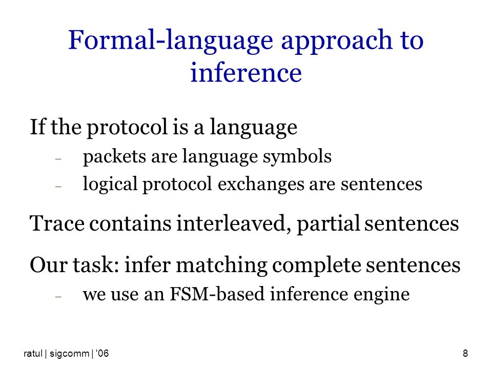 ratul | sigcomm | 068 Formal-language approach to inference If the protocol is a language packets are language symbols logical protocol exchanges are sentences Trace contains interleaved, partial sentences Our task: infer matching complete sentences we use an FSM-based inference engine