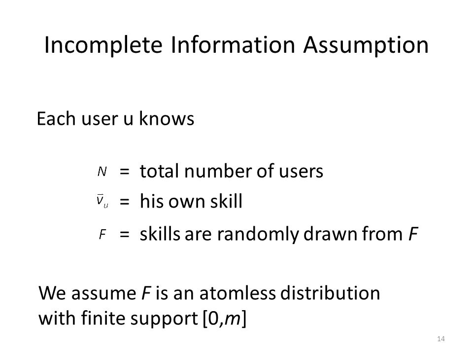 Incomplete Information Assumption Each user u knows = total number of users = his own skill = skills are randomly drawn from F 14 We assume F is an atomless distribution with finite support [0,m]