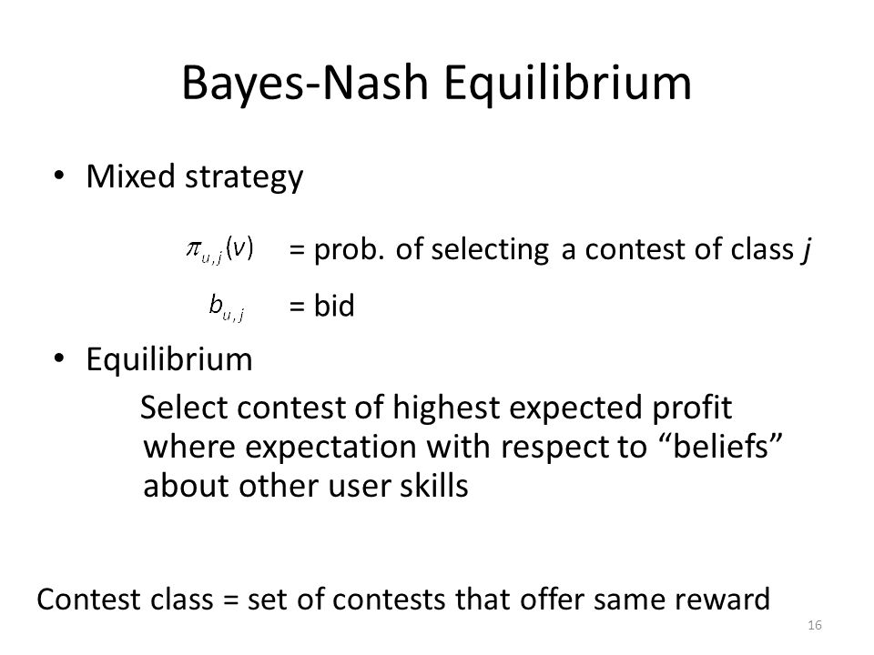 Bayes-Nash Equilibrium Mixed strategy Equilibrium Select contest of highest expected profit where expectation with respect to beliefs about other user skills = prob.