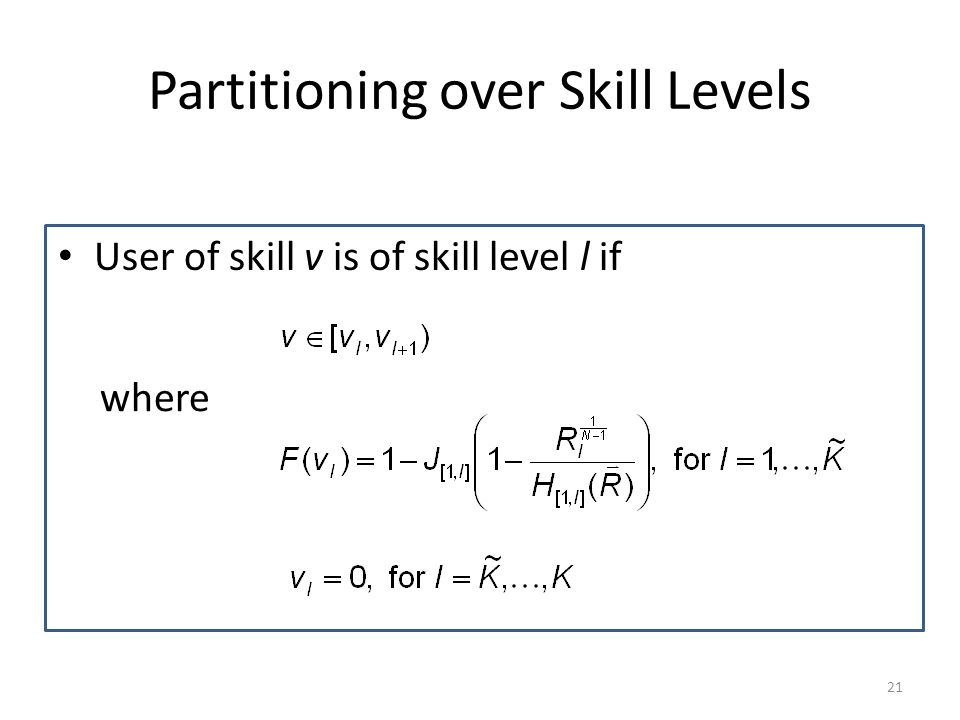 Partitioning over Skill Levels User of skill v is of skill level l if where 21