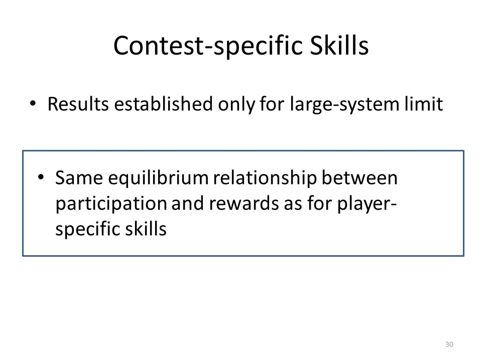 Contest-specific Skills Results established only for large-system limit Same equilibrium relationship between participation and rewards as for player- specific skills 30