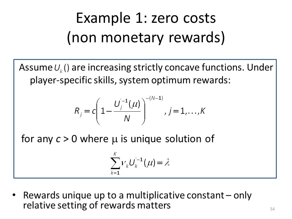 Example 1: zero costs (non monetary rewards) 34 Assume are increasing strictly concave functions.