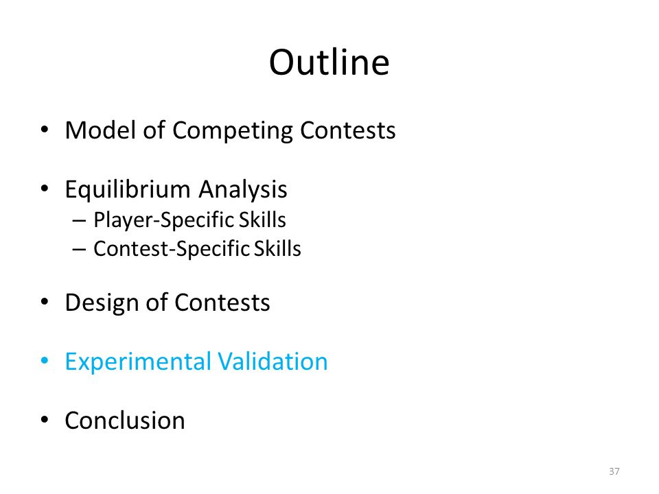 Outline Model of Competing Contests Equilibrium Analysis – Player-Specific Skills – Contest-Specific Skills Design of Contests Experimental Validation Conclusion 37