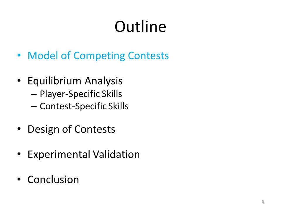 Outline Model of Competing Contests Equilibrium Analysis – Player-Specific Skills – Contest-Specific Skills Design of Contests Experimental Validation Conclusion 9