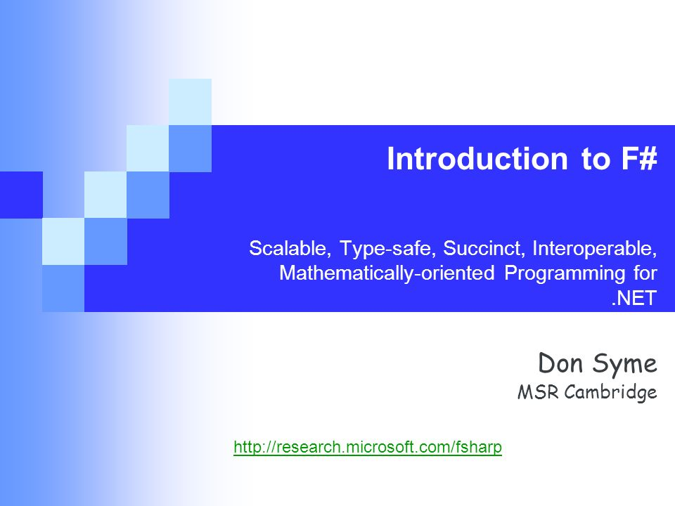 Introduction to F# Scalable, Type-safe, Succinct, Interoperable, Mathematically-oriented Programming for.NET Don Syme MSR Cambridge http://research.microsoft.com/fsharp