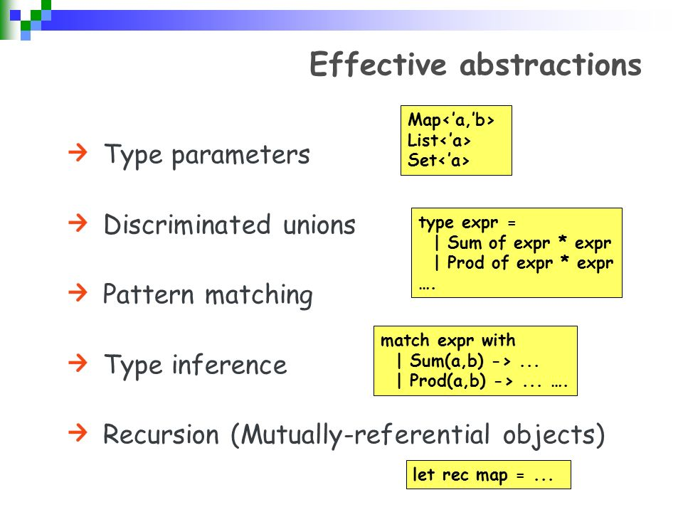 Effective abstractions Type parameters Discriminated unions Pattern matching Type inference Recursion (Mutually-referential objects) Map List Set type expr = | Sum of expr * expr | Prod of expr * expr ….