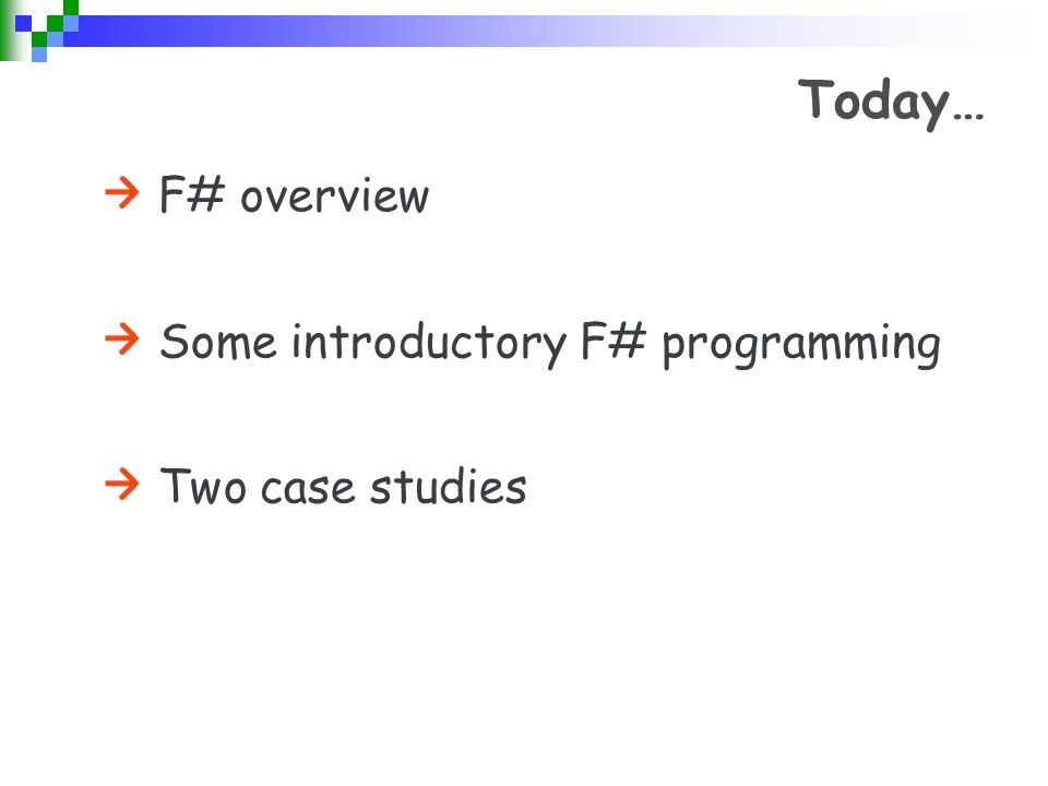 Today… F# overview Some introductory F# programming Two case studies