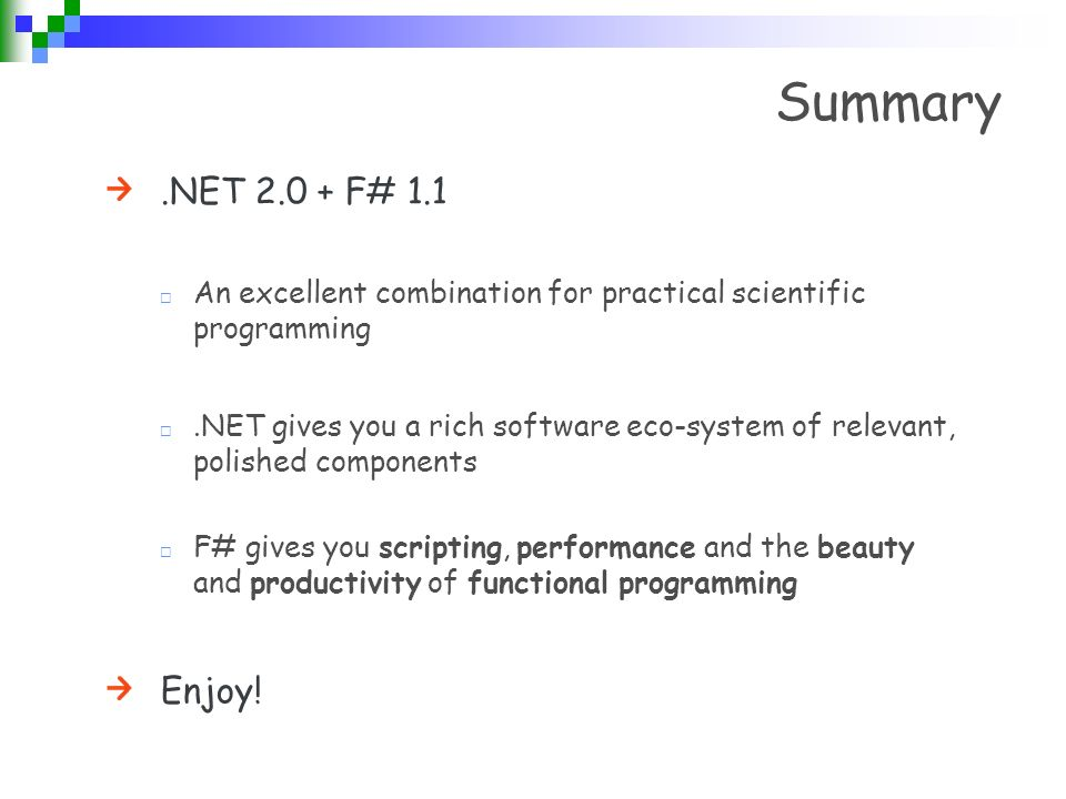 Summary.NET 2.0 + F# 1.1 An excellent combination for practical scientific programming.NET gives you a rich software eco-system of relevant, polished components F# gives you scripting, performance and the beauty and productivity of functional programming Enjoy!