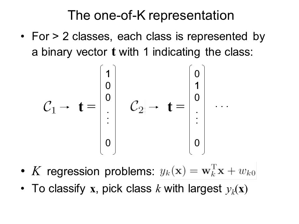 The one-of-K representation For > 2 classes, each class is represented by a binary vector t with 1 indicating the class: K regression problems: To classify x, pick class k with largest y k (x) 100...0100...0...