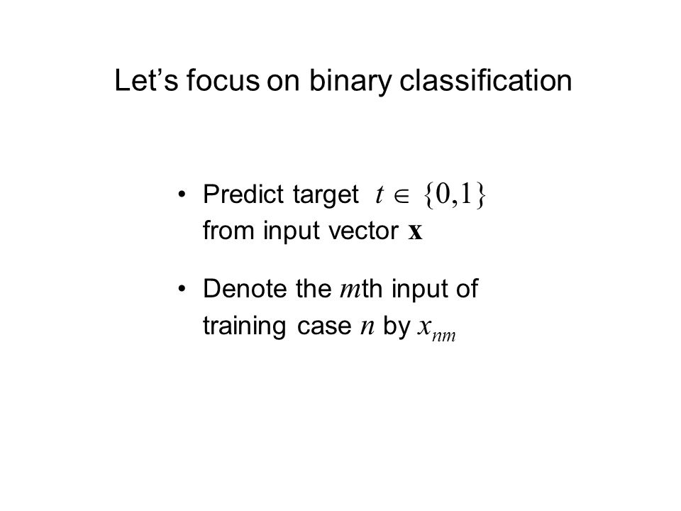 Lets focus on binary classification Predict target t {0,1} from input vector x Denote the m th input of training case n by x nm